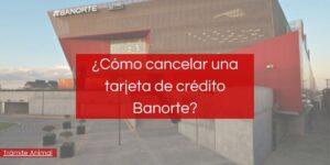 ¿Cómo cancelar tarjeta de crédito Banorte?