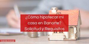 requisitos credito hipotecario banorte