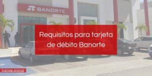 Cuáles son los requisitos para una tarjeta de débito Banorte