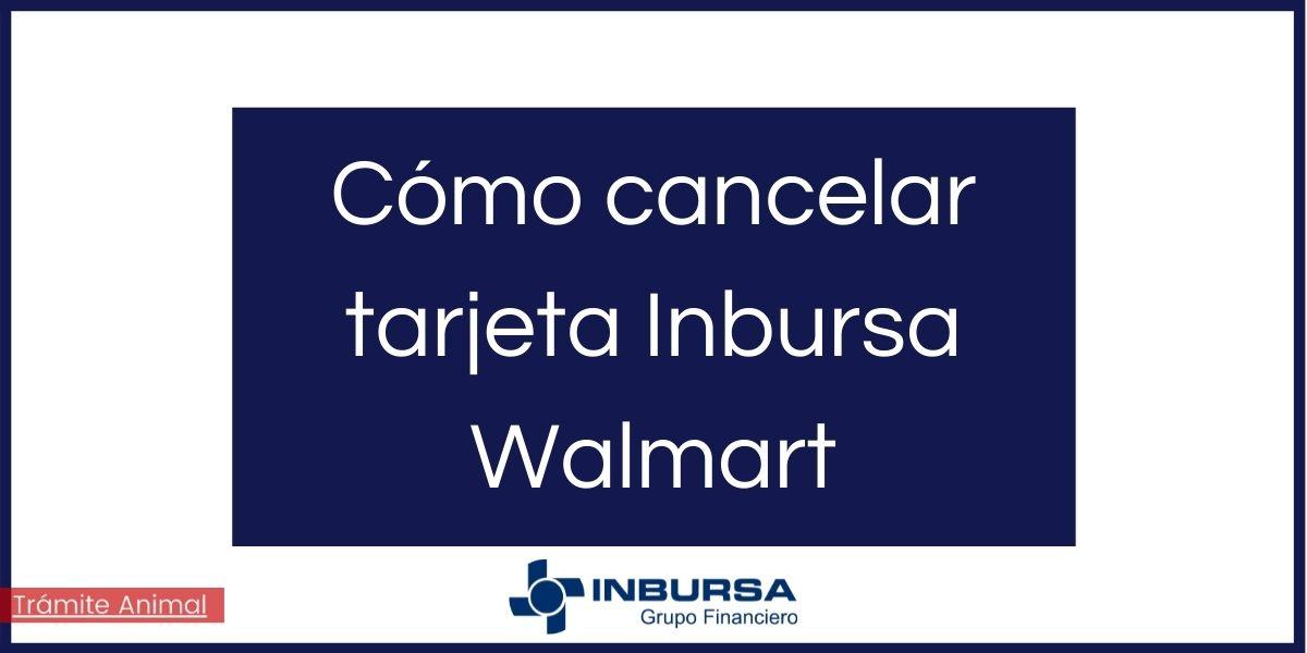 Cómo cancelar tarjeta Inbursa Walmart
