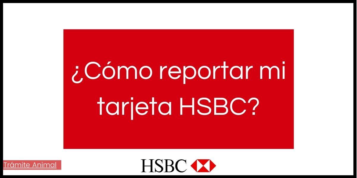 Pasos para reportar tu tarjeta HSBC