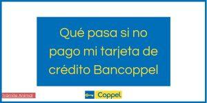 Qué pasa si no pago la tarjeta de crédito Bancoppel